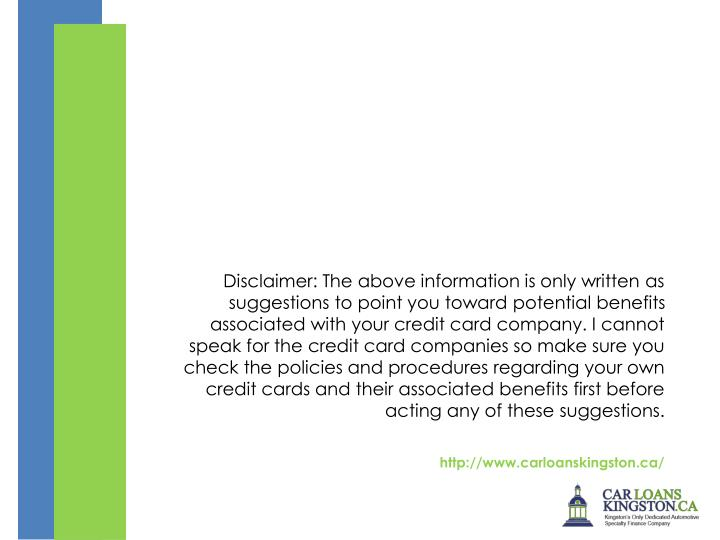 Disclaimer: The above information is only written as suggestions to point you toward potential benefits associated with your credit card company. I cannot speak for the credit card companies so make sure you check the policies and procedures regarding your own credit cards and their associated benefits first before acting any of these suggestions.