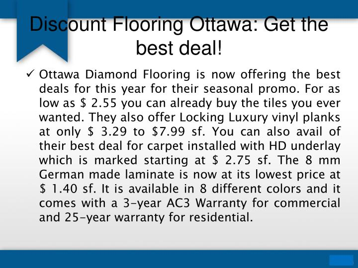 Ottawa Diamond Flooring is now offering the best deals for this year for their seasonal promo. For as low as $ 2.55 you can already buy the tiles you ever wanted. They also offer Locking Luxury vinyl planks at only $ 3.29 to $7.99 sf. You can also avail of their best deal for carpet installed with HD underlay which is marked starting at $ 2.75 sf. The 8 mm German made laminate is now at its lowest price at $ 1.40 sf. It is available in 8 different colors and it comes with a 3-year AC3 Warranty for commercial and 25-year warranty for residential.