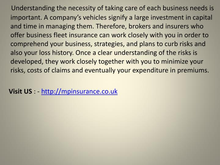 Understanding the necessity of taking care of each business needs is important. A company's vehicles signify a large investment in capital and time in managing them. Therefore, brokers and insurers who offer business fleet insurance can work closely with you in order to comprehend your business, strategies, and plans to curb risks and also your loss history. Once a clear understanding of the risks is developed, they work closely together with you to minimize your risks, costs of claims and eventually your expenditure in premiums.