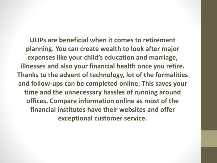 ULIPs are beneficial when it comes to retirement planning. You can create wealth to look after major expenses like your child's education and marriage, illnesses and also your financial health once you retire. Thanks to the advent of technology, lot of the formalities and follow-ups can be completed online. This saves your time and the unnecessary hassles of running around offices. Compare information online as most of the financial institutes have their websites and offer exceptional customer service