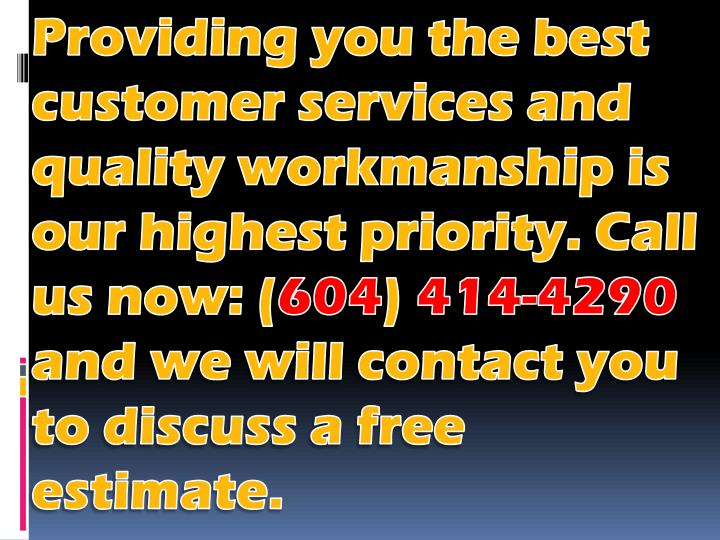 Providing you the best customer services and quality workmanship is our highest priority. Call us now: (
