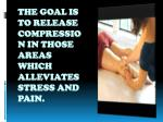 the goal is to release compression in those areas which alleviates stress and pain