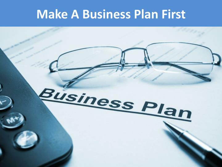 Make a business plan f irst