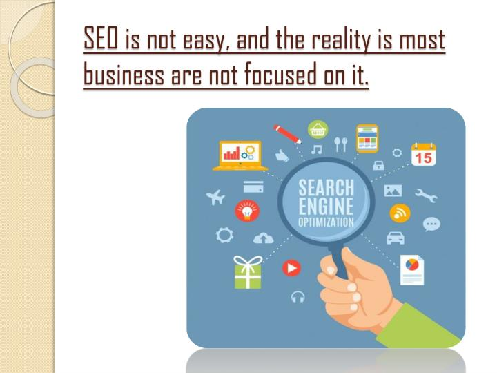 Seo is not easy and the reality is most business are not focused on it