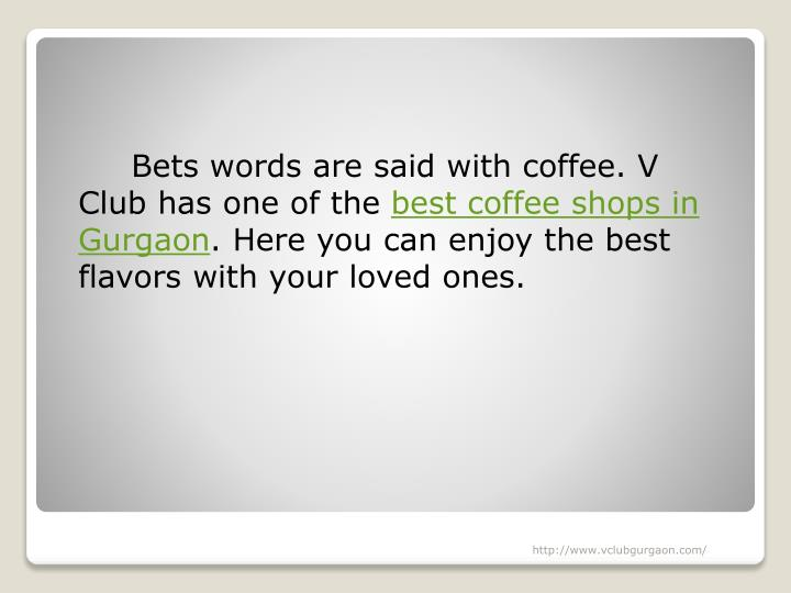 Bets words are said with coffee. V Club has one of the