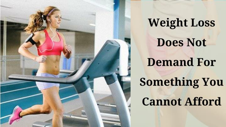 weight loss does not demand for something you cannot afford n.