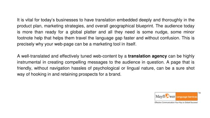 It is vital for today's businesses to have translation embedded deeply and thoroughly in the product plan, marketing strategies, and overall geographical blueprint. The audience today is more than ready for a global platter and all they need is some nudge, some minor footnote help that helps them travel the language gap faster and without confusion. This is precisely why your web-page can be a marketing tool in itself.