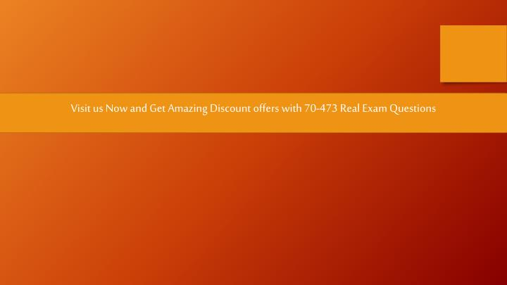 Visit us Now and Get Amazing Discount offers with 70-473 Real Exam Questions