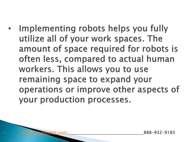 Implementing robots helps you fully utilize all of your work spaces. The amount of space required for robots is often less, compared to actual human workers. This allows you to use remaining space to expand your operations or improve other aspects of your production processes.