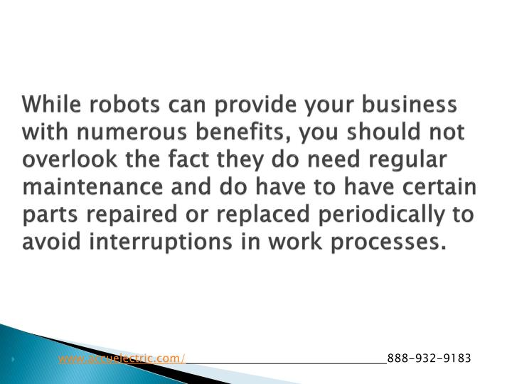 While robots can provide your business with numerous benefits, you should not overlook the fact they do need regular maintenance and do have to have certain parts repaired or replaced periodically to avoid interruptions in work processes.