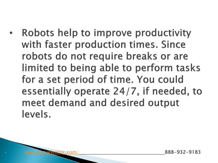 Robots help to improve productivity with faster production times. Since robots do not require breaks or are limited to being able to perform tasks for a set period of time. You could essentially operate 24/7, if needed, to meet demand and desired output levels.