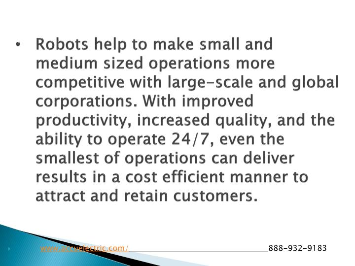 Robots help to make small and medium sized operations more competitive with large-scale and global corporations. With improved productivity, increased quality, and the ability to operate 24/7, even the smallest of operations can deliver results in a cost efficient manner to attract and retain customers.