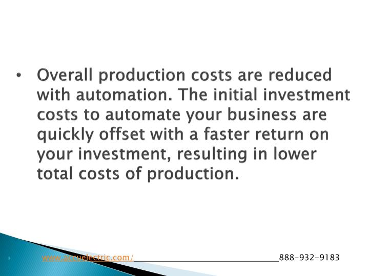 Overall production costs are reduced with automation. The initial investment costs to automate your business are quickly offset with a faster return on your investment, resulting in lower total costs of production.