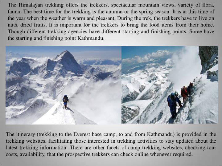 The Himalayan trekking offers the trekkers, spectacular mountain views, variety of flora,