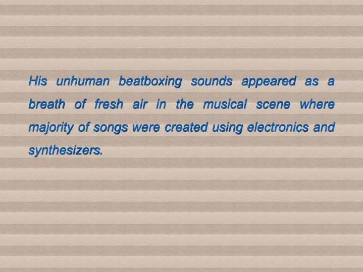 His unhuman beatboxing sounds appeared as a breath of fresh air in the musical scene where majority of songs were created using electronics and synthesizers.