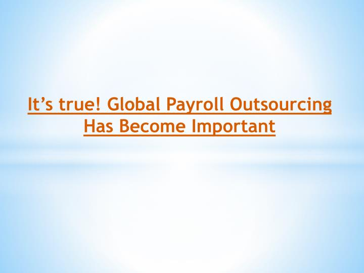 It s true global payroll outsourcing has become important