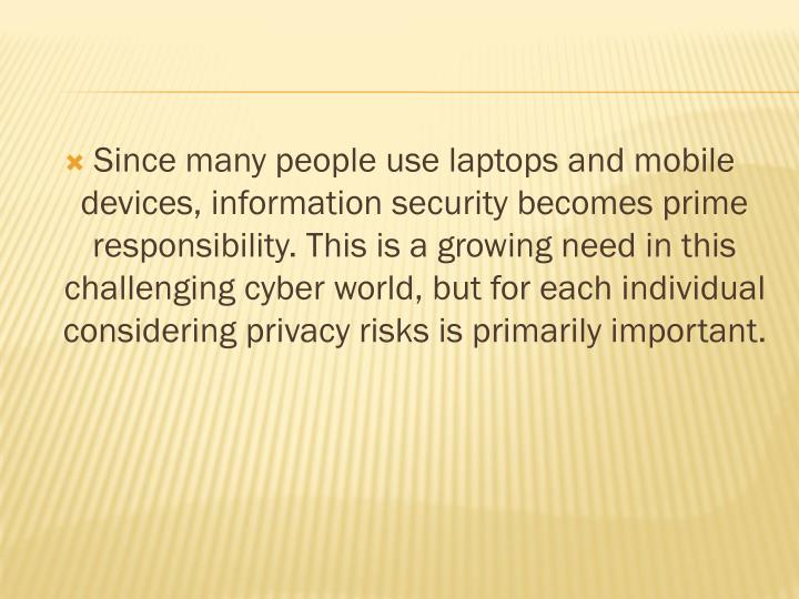 Since many people use laptops and mobile devices, information security becomes prime responsibility. This is a growing need in this challenging cyber world, but for each individual considering privacy risks is primarily important.