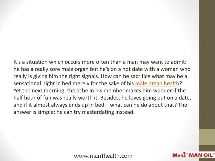 It's a situation which occurs more often than a man may want to admit: he has a really sore ma...