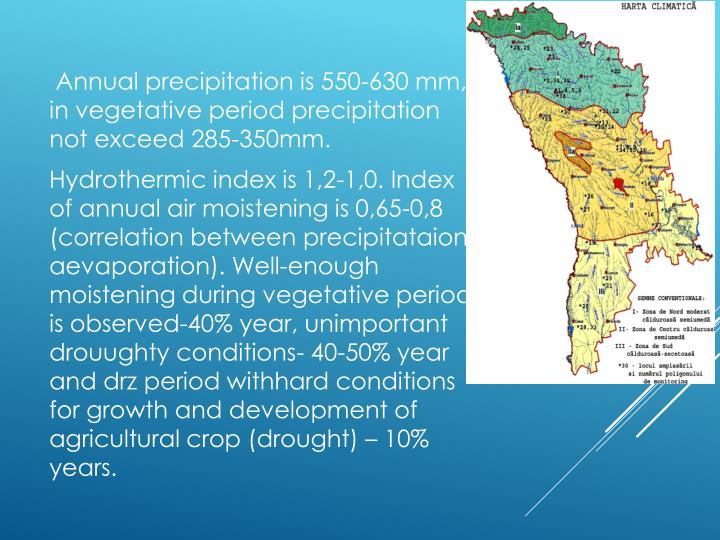 Annual precipitation is 550-630 mm, in vegetative period precipitation not exceed 285-350mm.