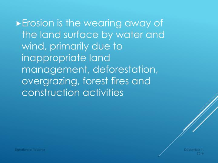 Erosion is the wearing away of the land surface by water and wind, primarily due to inappropriate land management, deforestation, overgrazing, forest fires and construction activities