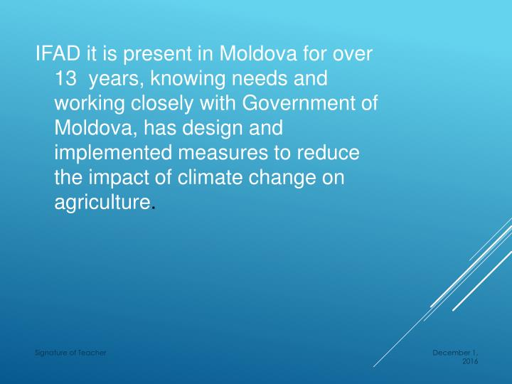 IFAD it is present in Moldova for over 13  years, knowing needs and working closely with Government of Moldova, has design and implemented measures to reduce the impact of climate change on agriculture