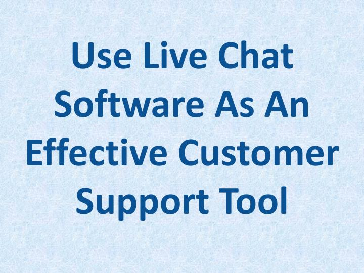 use liv e chat software as an effective customer support tool n.