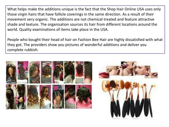 What helps make the additions unique is the fact that the Shop Hair Online USA uses only those virgin hairs that have follicle coverings in the same direction. As a result of their movement very organic. The additions are not chemical treated and feature attractive shade and texture. The
