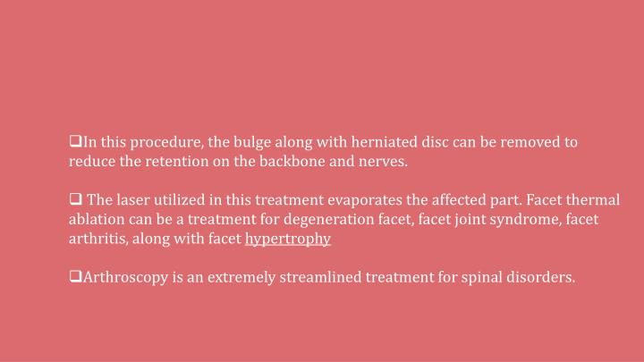In this procedure, the bulge along with herniated disc can be removed to reduce the retention on the backbone and nerves.