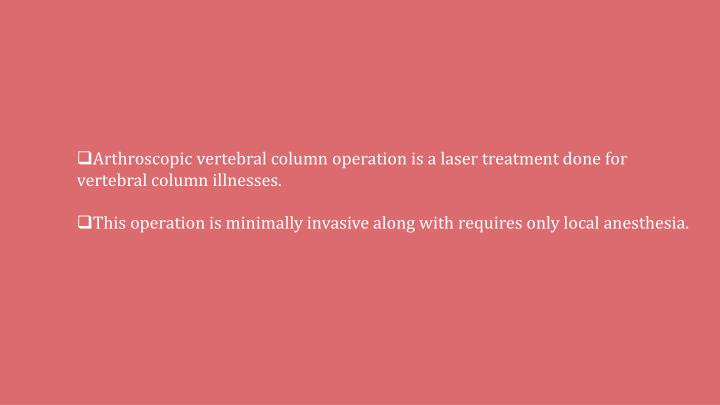 Arthroscopic vertebral column operation is a laser treatment done for vertebral column illnesses.
