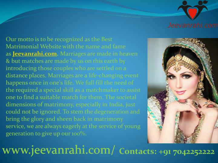 Our motto is to be recognized as theBest Matrimonial Website with the name and fame as