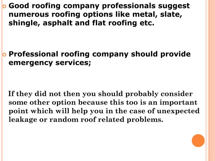 Good roofing company professionals suggest numerous roofing options like metal, slate, shingle, asphalt and flat roofing etc.