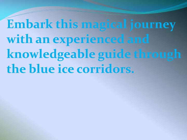 Embark this magical journey with an experienced and knowledgeable guide through the blue ice corridors.