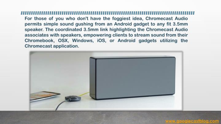 For those of you who don't have the foggiest idea, Chromecast Audio permits simple sound gushing fro...