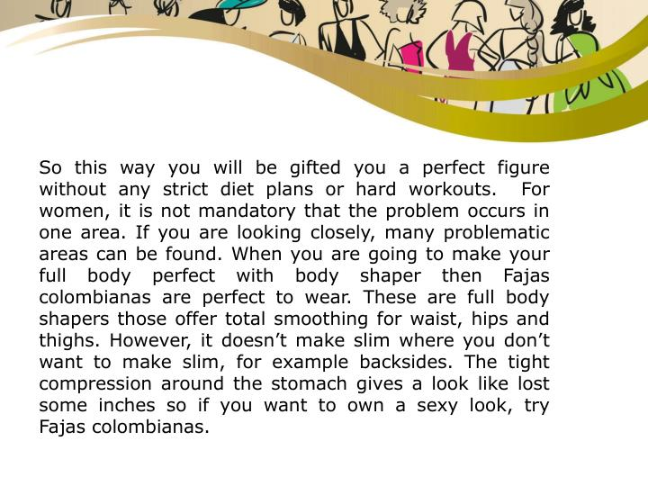 So this way you will be gifted you a perfect figure without any strict diet plans or hard workouts.  For women, it is not mandatory that the problem occurs in one area. If you are looking closely, many problematic areas can be found. When you are going to make your full body perfect with body shaper then Fajas colombianasare perfect to wear. These are full body shapers those offer total smoothing for waist, hips and thighs. However, it doesn't make slim where you don't want to make slim, for example backsides. The tight compression around the stomach gives a look like lost some inches so if you want to own a sexy look, try Fajas colombianas.
