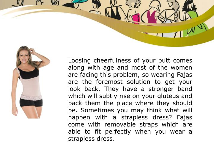 Loosing cheerfulness of your butt comes along with age and most of the women are facing this problem, so wearing Fajas are the foremost solution to get your look back. They have a stronger band which will subtly rise on your gluteus and back them the place where they should be. Sometimes you may think what will happen with a strapless dress? Fajas come with removable straps which are able to fit perfectly when you wear a strapless dress.