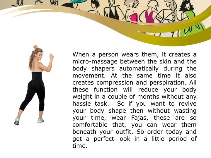 When a person wears them, it creates a micro-massage between the skin and the body shapers automatically during the movement. At the same time it also creates compression and perspiration. All these function will reduce your body weight in a couple of months without any hassle task.  So if you want to revive your body shape then without wasting your time, wear Fajas, these are so comfortable that, you can wear them beneath your outfit. So order today and get a perfect look in a little period of time.