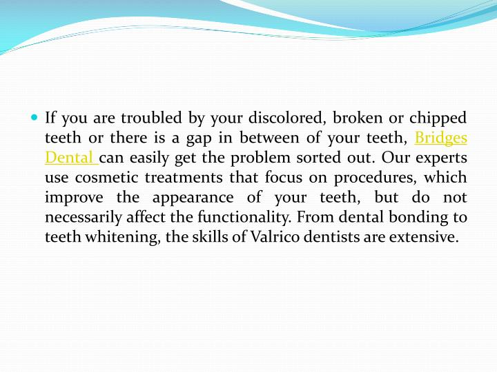If you are troubled by your discolored, broken or chipped teeth or there is a gap in between of your teeth,