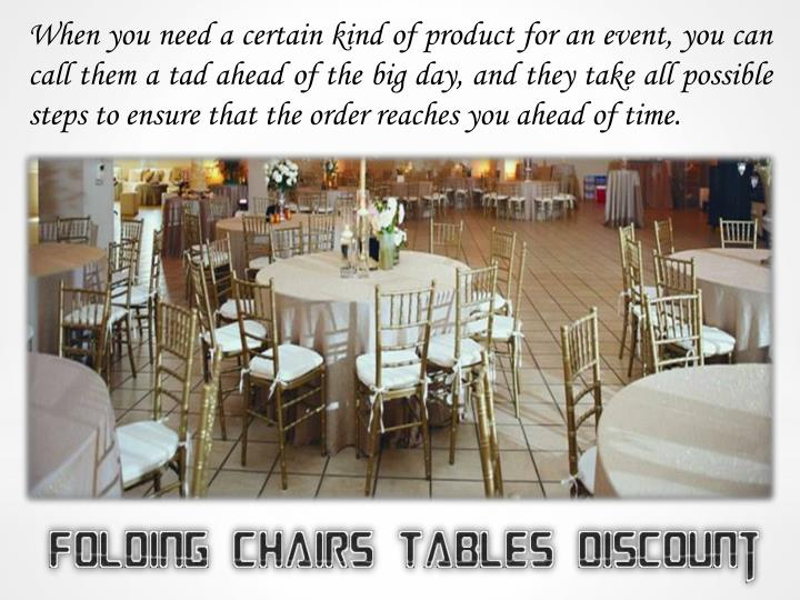 When you need a certain kind of product for an event, you can call them a tad ahead of the big day, and they take all possible steps to ensure that the order reaches you ahead of time.