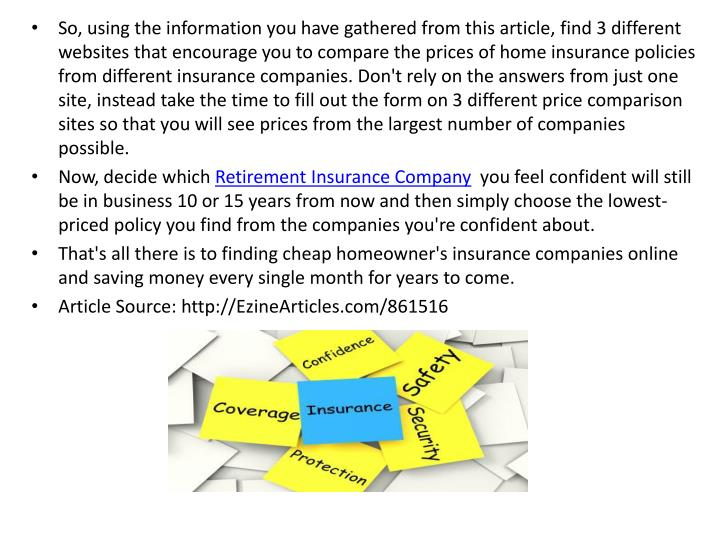 So, using the information you have gathered from this article, find 3 different websites that encourage you to compare the prices of home insurance policies from different insurance companies. Don't rely on the answers from just one site, instead take the time to fill out the form on 3 different price comparison sites so that you will see prices from the largest number of companies possible.