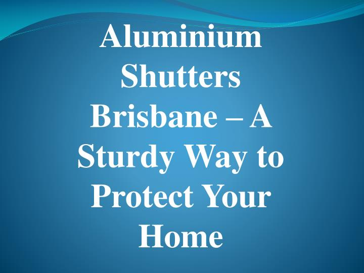 aluminium shutters brisbane a sturdy way to protect your home n.