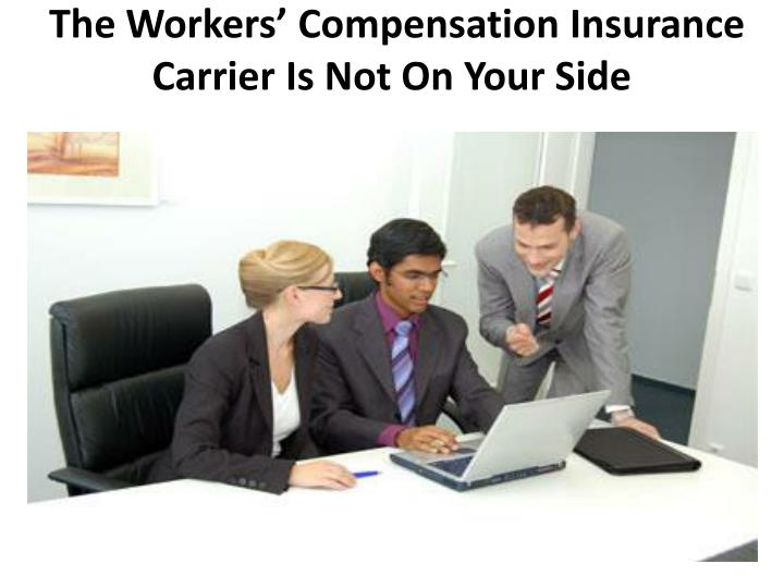 the workers compensation insurance carrier is not on your side n.