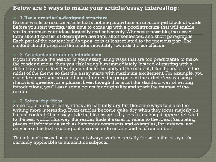 how to make an essay interesting In narrative essays, you can twist and turn the structure to make the essay more interesting be sure that your structure in expository essays is very linear, making it easier to connect the dots part 5  thank you wikihow for teaching me how to write an essay  rated this article: eg elizabeth gland.