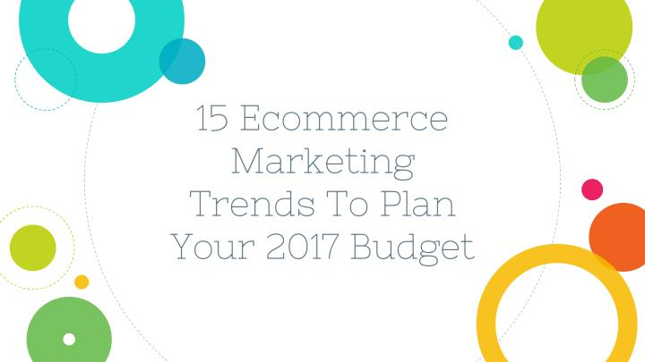 15 ecommerce marketing trends to plan your 2017 budget n.