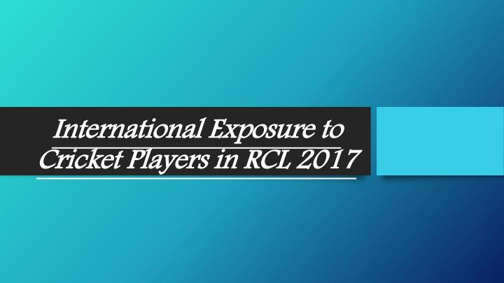 international exposure to cricket players in rcl 2017 n.