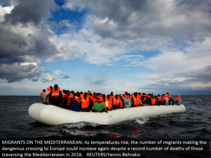 MIGRANTS ON THE MEDITERRANEAN: As temperatures rise, the quantity of transients making the hazardous intersection to Europe could increment again notwithstanding a record number of passings of those navigating the Mediterranean in 2016. REUTERS/Yannis Behrakis