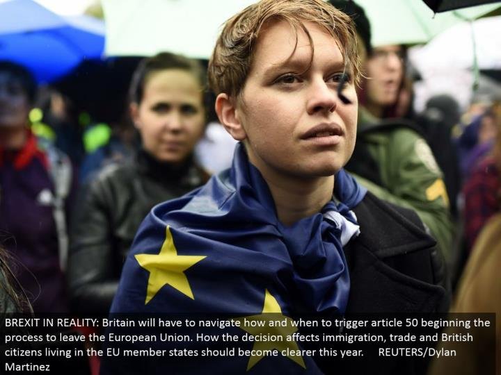 BREXIT IN REALITY: Britain should explore how and when to trigger article 50 starting the procedure to leave the European Union. How the choice influences movement, exchange and British residents living in the EU part states ought to end up clearer this year. REUTERS/Dylan Martinez