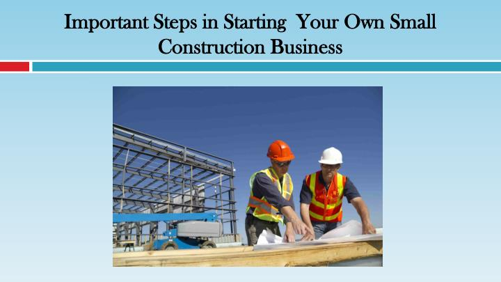 important steps in starting your own small construction business n.