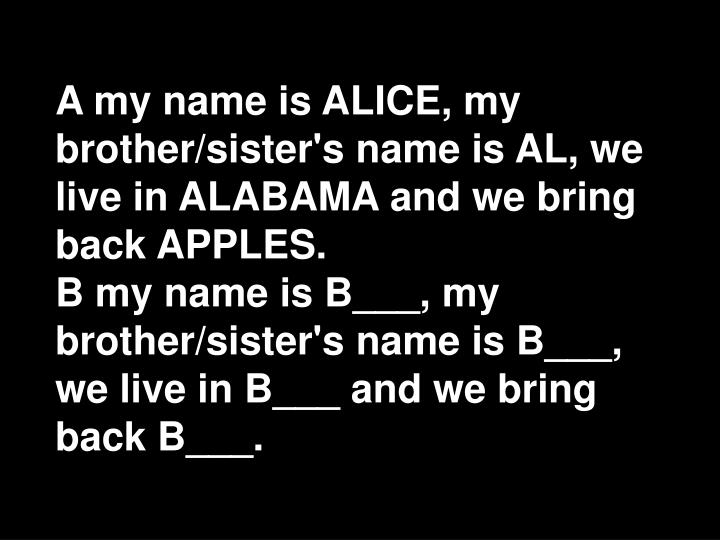 A my name is ALICE, my brother/sister's name is AL, we live in ALABAMA and we bring back APPLES.