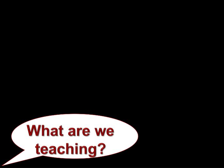 What are we teaching?