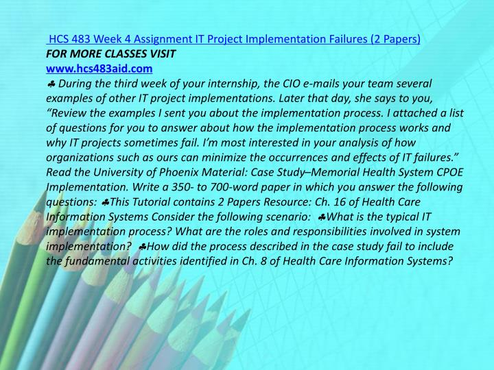 hcs 483 it project implementation failures It project failures monica savage hcs/483 august 4, 2012 renee gorby case study: it project implementation failures the case study of the memorial health system and their cpoe implementation poses many issues that.